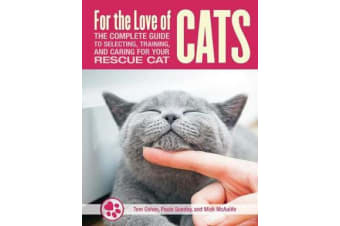 For the Love of Cats - The Complete Guide to Selecting, Training, and Caring for Your Rescue Cat