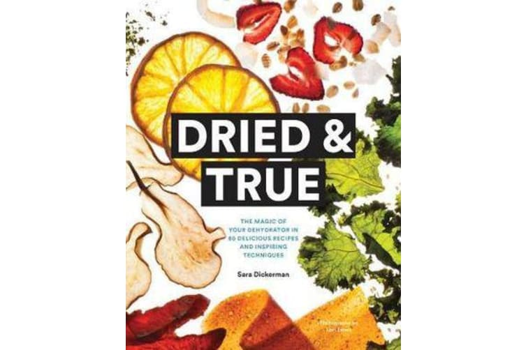 Dried & True - The Magic of Your Dehydrator in 80 Delicious Recipes and Inspiring Techniques