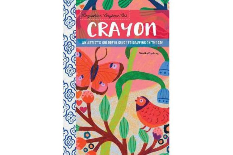 Anywhere, Anytime Art: Crayon - An artist's colorful guide to drawing on the go!