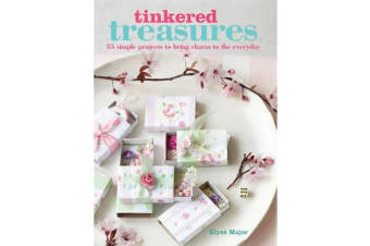 Tinkered Treasures - 35 Easy-to-Make Projects to Bring Charm to the Everyday