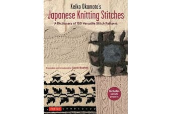 Keiko Okamoto's Japanese Knitting Stitches - A Stitch Dictionary of 150 Amazing Patterns with 7 Sample Projects