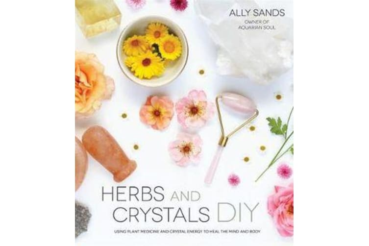 Herbs and Crystals DIY - Use Plant Medicine and Crystal Energy to Heal the Mind and Body