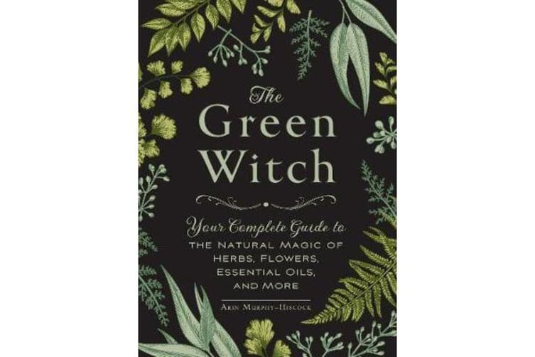 The Green Witch - Your Complete Guide to the Natural Magic of Herbs, Flowers, Essential Oils, and More