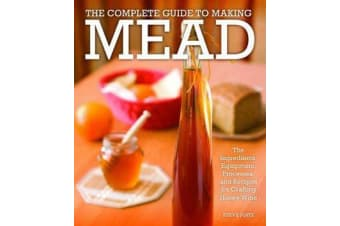The Complete Guide to Making Mead - The Ingredients, Equipment, Processes, and Recipes for Crafting Honey Wine