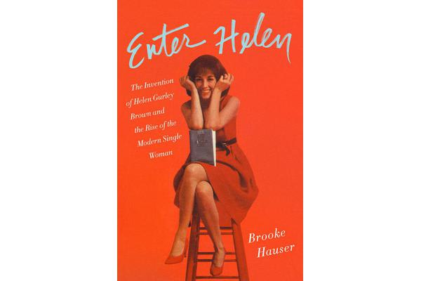 Enter Helen - The Invention of Helen Gurley Brown and the Rise of the Modern Single Woman