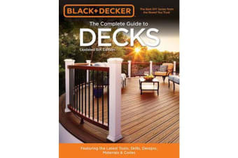 The Complete Guide to Decks (Black & Decker) - Featuring the Latest Tools, Skills, Designs, Materials & Codes