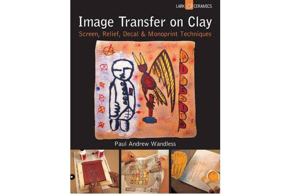 Image Transfer on Clay - Screen, Relief, Decal & Monoprint Techniques
