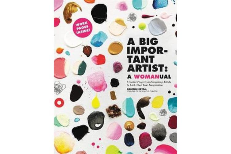 A Big Important Artist: A Womanual - Creative Projects and Inspiring Artists to Kick-Start Your Imagination