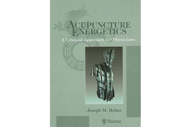 Acupuncture Energetics - A Clinical Approach for Physicians