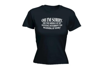 123T Funny Tee - Oh Im Sorry Did The Middle Of My Sentence Interrupt - (X-Large Black Womens T Shirt)
