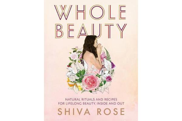 Whole Beauty - Natural Rituals and Recipes for Lifelong Beauty, Inside and Out