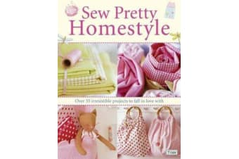 Sew Pretty Homestyle - Over 35 Irresistible Projects to Fall in Love with