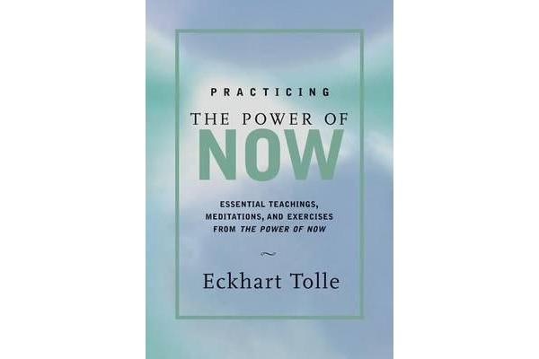 Practicing the Power of Now - Meditations and Exercises and Core Teachings for Living the Liberated Life