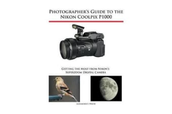 Photographer's Guide to the Nikon Coolpix P1000 - Getting the Most from Nikon's Superzoom Digital Camera