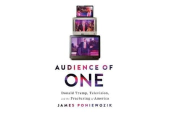 Audience of One - Donald Trump, Television, and the Fracturing of America
