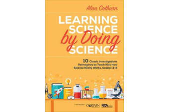 Learning Science by Doing Science - 10 Classic Investigations Reimagined to Teach Kids How Science Really Works, Grades 3-8