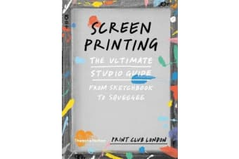 Screenprinting - The Ultimate Studio Guide from Sketchbook to Squeegee
