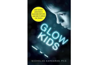 Glow Kids - How Screen Addiction Is Hijacking Our Kids-and How to Break the Trance
