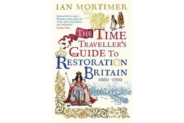 The Time Traveller's Guide to Restoration Britain - Life in the Age of Samuel Pepys, Isaac Newton and The Great Fire of London