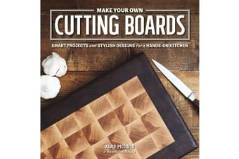 Make Your Own Cutting Boards - Smart Projects and Stylish Designs for the Hands-On Kitchen