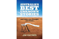 Australia'S Best Unknown Stories - And Tales You Thought You Knew...