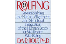 Rolfing - Reestablishing the Natural Alignment and Structural Integration of the Human Body for Vitality and Well-Being