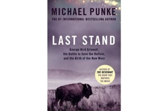 Last Stand - George Bird Grinnell, the Battle to Save the Buffalo, and the Birth of the New West