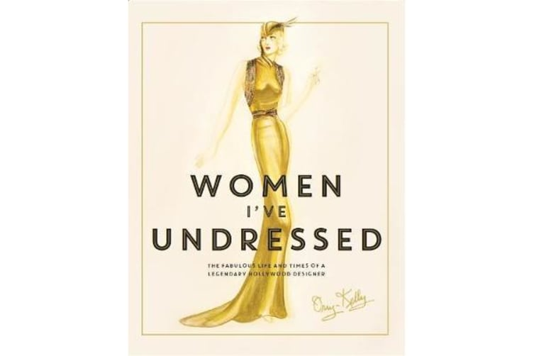 Women I've Undressed - The Fabulous Life and Times of a Legendary Hollywood Designer