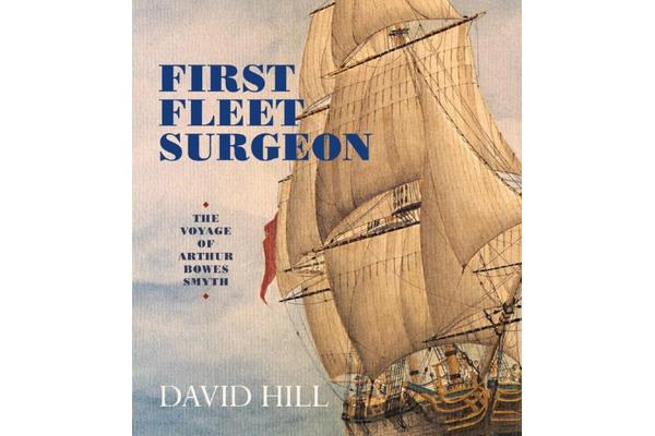 First Fleet Surgeon - The Voyage of Arthur Bowes Smyth