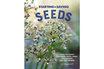 Starting & Saving Seeds - Grow the Perfect Vegetables, Fruits, Herbs, and Flowers for Your Garden