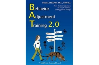 Behavior Adjustment Training 2.0 - New Practical Techniques for Fear, Frustration, and Aggression in Dogs