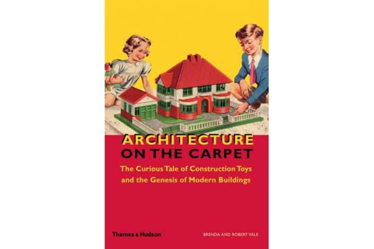 Architecture on the Carpet - The Curious Tale of Construction Toys and the Genesis of Modern Buildings