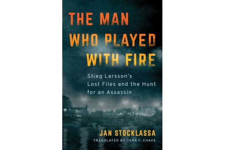 The Man Who Played with Fire - Stieg Larsson's Lost Files and the Hunt for an Assassin