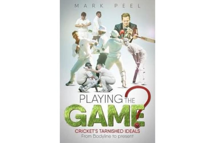 Playing the Game? - Cricket's Tarnished Ideals from Bodyline to the Present