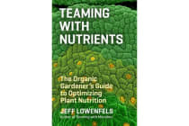Teaming with Nutrients - The Organic Gardeners Guide to Optimising Plant Nutritition
