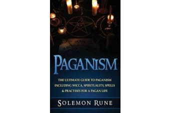 Paganism - The Ultimate Guide to Paganism Inlcuding Wicca, Spirituality, Spells & Practises for a Pagan Life