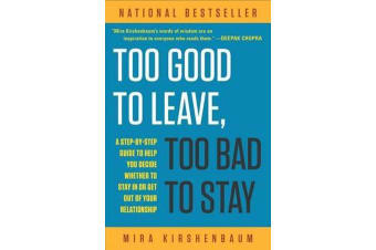 Too Good to Leave, Too Bad to Stay - A Step-By-Step Guide to Help You Decide Whether to Stay in or Get Out of Your Relationship