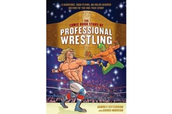 The Comic Book Story of Professional Wrestling - A Hardcore, High-Flying, No-Holds-Barred History of the One True Sport