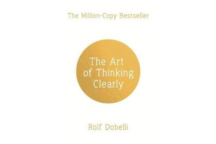 The Art of Thinking Clearly - Better Thinking, Better Decisions