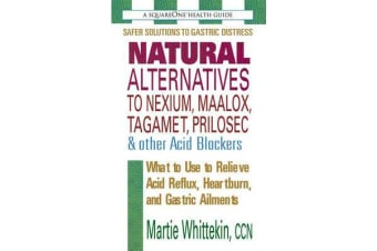 Natural Alternatives to Nexium, Maalox, Tagamet, Prilosec & Other Acid Blockers - What to Use to Relieve Acid Reflux, Heartburn, and Gastric Ailments