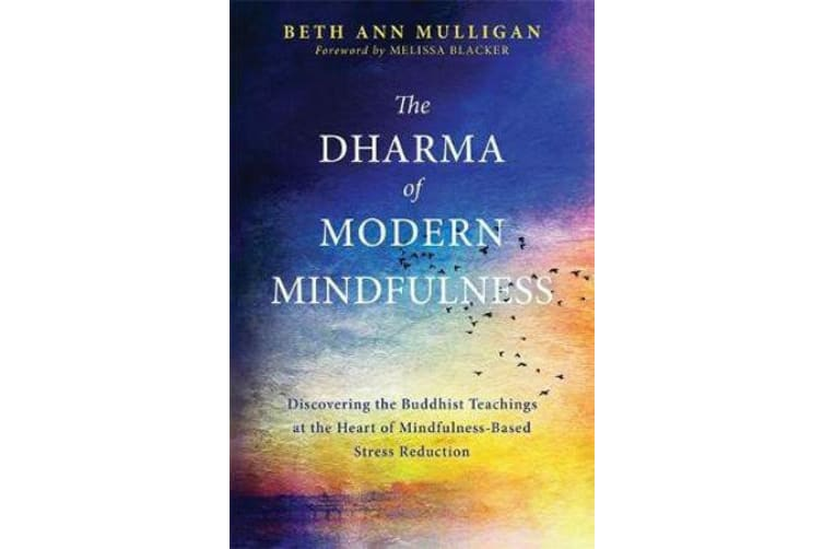 The Dharma of Modern Mindfulness - Discovering the Buddhist Teachings at the Heart of Mindfulness-Based Stress Reduction