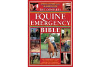The Complete Equine Emergency Bible - The Comprehensive Guide to Coping with Every Horse Related Emergency from First Aid to Road Safety