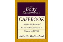 The Body Remembers Casebook - Unifying Methods and Models in the Treatment of Trauma and PTSD