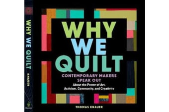 Why We Quilt - Contemporary Makers Speak Out about the Power of Art, Activism, Community and Creativity