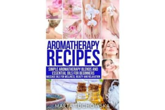 Aromatherapy Recipes - Simple Aromatherapy Blends and Essential Oils for Beginners. Massage Oils for Wellness, Beauty and Relaxation