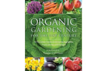 Organic Gardening for the 21st Century - A Complete Guide to Growing Vegetables, Fruits, Herbs, and Flowers