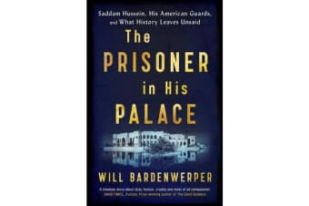 The Prisoner in His Palace - Saddam Hussein, His American Guards, and What History Leaves Unsaid