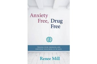 Anxiety Free, Drug Free - Change Your Thinking and Empower Your Mind in 90 Days