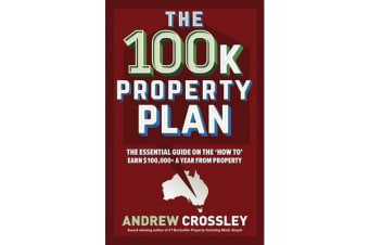 The 100K Property Plan - The Essential Guide on the 'How to' Earn $100,000+ a Year from Property