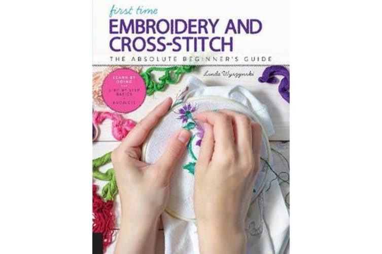 First Time Embroidery and Cross-Stitch - The Absolute Beginner's Guide - Learn By Doing * Step-by-Step Basics + Projects